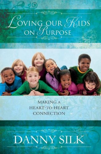Loving Our Kids on Purpose Revised Edition: Making a Heart to Heart Connection, Silk, Danny