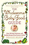 The Wholesome Baby Food Guide: 150 Easy, Delicious, and Healthy Recipes from Purees to Solids