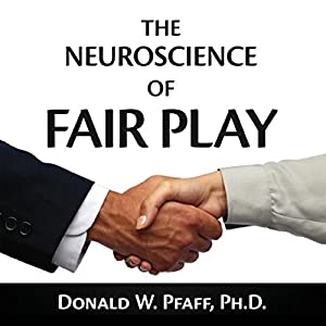 The Neuroscience of Fair Play: Why We (Usually) Follow the Golden Rule | [Donald W. Pfaff, Ph.D.]