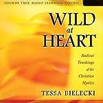 Wild at Heart: Radical Teachings of the Christian Mystics   Tessa Bielecki