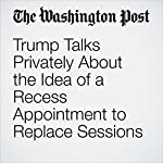 Trump Talks Privately About the Idea of a Recess Appointment to Replace Sessions | Carol D. Leonnig,Ashley Parker,Philip Rucker