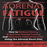 Adrenal Fatigue: How to Reduce Stress, Boost Your Energy Levels, and Overcome Adrenal Burnout Using the Adrenal Reset Diet | Jacob Wilson