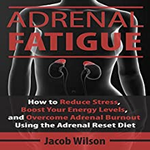 Adrenal Fatigue: How to Reduce Stress, Boost Your Energy Levels, and Overcome Adrenal Burnout Using the Adrenal Reset Diet Audiobook by Jacob Wilson Narrated by Mike Norgaard