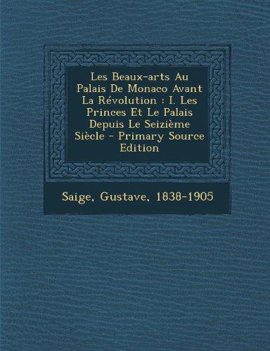 Les Beaux-Arts Au Palais de Monaco Avant La Revolution: I. Les Princes Et Le Palais Depuis Le Seizieme Siecle