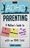 ADHD Parenting: A Mothers Guide to Strength, Organization, and Beautiful Living with an ADHD Child