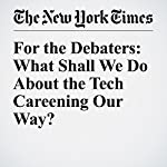 For the Debaters: What Shall We Do About the Tech Careening Our Way?   Farhad Manjoo