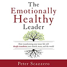 The Emotionally Healthy Leader: How Transforming Your Inner Life Will Deeply Transform Your Church, Team, and the World (       UNABRIDGED) by Peter Scazzero Narrated by Peter Scazzero