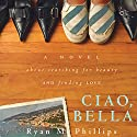 Ciao, Bella: A Novel About Searching for Beauty and Finding Love Audiobook by Ryan Phillips Narrated by Pat Friia