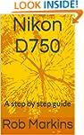 Nikon D750: A step by step guide (DSL...