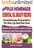 100 Plus Homemade Essential Oil Beauty Recipes: Aromatherapy Preparations For Skin, Lip And Hair Care: (Body Scrubs, Perfumes, Lotions, Creams, Deodorants, ... Salts, Soaps And More) (English Edition)
