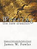 Weaving the New Creation: Stages of Faith and the Public Church (1579105858) by Fowler, James W.
