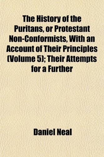The History of the Puritans, or Protestant Non-Conformists, With an Account of Their Principles (Volume 5); Their Attempts for a Further