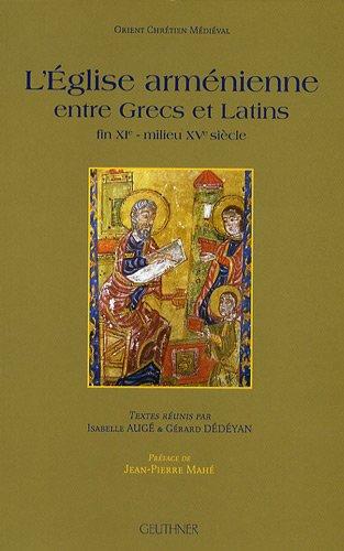 L'Eglise arménienne entre Grecs et Latins : Fin XIe - milieu XVe siècle