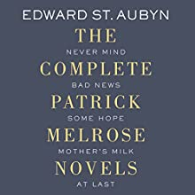 The Complete Patrick Melrose Novels: Never Mind, Bad News, Some Hope, Mother's Milk, and At Last (       UNABRIDGED) by Edward St. Aubyn Narrated by Alex Jennings