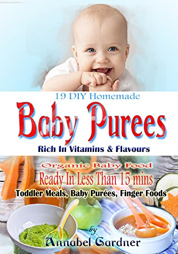 19 DIY Homemade Baby Purees: Rich In Vitamins & Flavours, Organic Baby Food,Ready In Less Than 15 mins,Toddler Meals, Baby Purées, Finger Foods by Annabel Gardner