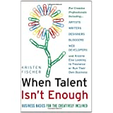 When Talent Isn't Enough: Business Basics for the Creatively Inclined: For Creative Professionals, Including... Artists, Writers, Designers, Bloggers, ... to Freelance or Run Their Own Business