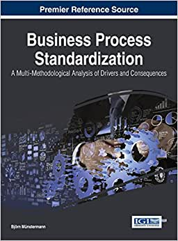 Business Process Standardization: A Multi-Methodological Analysis Of Drivers And Consequences (Advances In Business Strategy And Competitive Advantage)