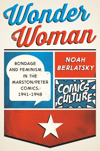 Wonder Woman: Bondage and Feminism in the Marston/Peter Comics, 1941-1948 (Comics Culture)