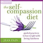 The Self-Compassion Diet: Guided Practices to Lose Weight with Loving-Kindness | Jean Fain
