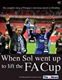 When Sol Went Up to Lift the FA Cup: The Complete Story of Pompey's Victorious March to Wembley