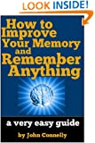 How to Improve Your Memory and Remember Anything: Flash Cards, Memory Palaces, Mnemonics and More (60 Minute Read) (The Learning Development Book Series 7)