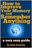 How to Improve Your Memory and Remember Anything: Flash Cards, Memory Palaces, Mnemonics and More (60 Minute Read)