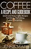 Coffee A Recipe and Guidebook: Quick and Easy Coffee Recipes Nutritious, Refreshing, and Energizing