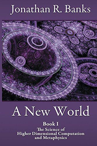 A New World: Book I: The Science of Higher Dimensional Computation and Metaphysics by Jonathan Banks