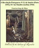 A Revoluäào Portugueza: O 31 de Janeiro (Porto 1891), O 5 de Outubro (Lisboa 1910) (Portuguese Edition)