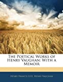 The Poetical Works of Henry Vaughan: With a Memoir (1145127657) by Lyte, Henry Francis