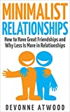 Minimalist Relationships: How to Have Great Friendships and Why Less is More in Relationships