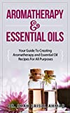 Aromatherapy & Essential Oils: Your Guide To Creating Aromatherapy and Essential Oil Recipes For All Purposes (Aromatherapy, Essential Oils, Essential Oil Recipes Book 1)