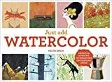 Just Add Watercolor: Inspiration and Painting Techniques from Contemporary Artists
