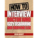 How To Interview Doctor Who, Ozzy Osbourne And Everyone Elseby Jason Arnopp