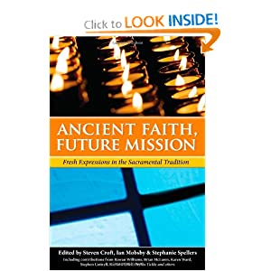Ancient Faith, Future Mission: Fresh Expressions in the Sacramental Tradition Steven Croft, Ian Mobsby and Stephanie Spellers