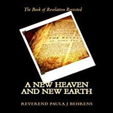 A New Heaven and New Earth: The Book of Revelation Revisited (       UNABRIDGED) by Rev. Paula J. Behrens Narrated by Paula J. Behrens