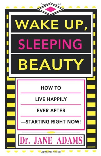 Wake Up, Sleeping Beauty: How to Live Happily Ever After-Starting Right Now