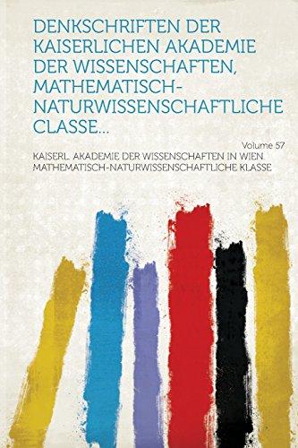 Denkschriften der Kaiserlichen Akademie der Wissenschaften, Mathematisch-Naturwissenschaftliche Classe... Volume 57