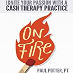 On Fire: Ignite Your Passion with a Cash Therapy Practice | Paul Potter
