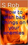 How to wish bad things on your enemies