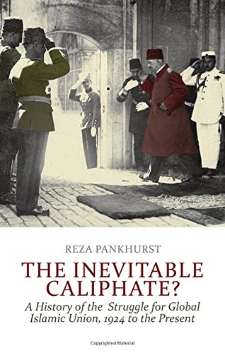 The Inevitable Caliphate?: A History of the Struggle for Global Islamic Union, 1924 to the Present, by Reza Pankhurst