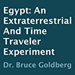 Egypt: An Extraterrestrial and Time Traveler Experiment   Dr. Bruce Goldberg