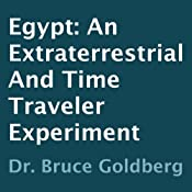 Egypt: An Extraterrestrial and Time Traveler Experiment | [Dr. Bruce Goldberg]