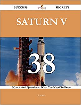 Saturn V 38 Success Secrets: 38 Most Asked Questions On Saturn V - What You Need To Know