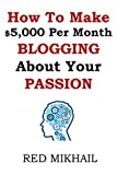 img - for How To Make $5,000 Per Month Blogging About Your Passion: A complete step by step plan on how to create a blog, choose your niche, monetize your blog - quit your job follow your passion make money book / textbook / text book