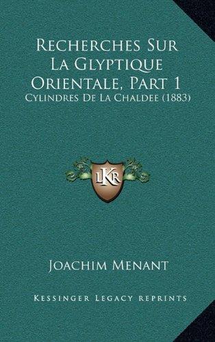 Recherches Sur La Glyptique Orientale, Part 1: Cylindres de La Chaldee (1883)