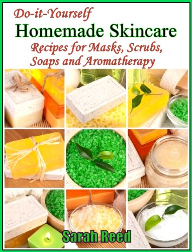 Do-it-Yourself Homemade Skincare: Recipes for Masks, Scrubs, Soaps and Aromatherapy by Sarah Reed
