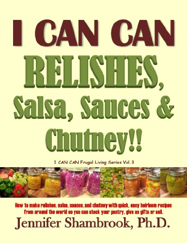 I CAN CAN RELISHES, Salsa, Sauces & Chutney!! How to make relishes, salsa, sauces, and chutney with quick, easy heirloom recipes from around the world ... or sell (I CAN CAN!! Frugal Living Series) by Jennifer Shambrook