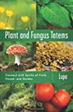 Plant and Fungus Totems: Connect with Spirits of Field, Forest, and Garden
