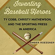 Inventing Baseball Heroes: Ty Cobb, Christy Mathewson, and the Sporting Press in America Audiobook by Amber Roessner Narrated by Pam Rossi